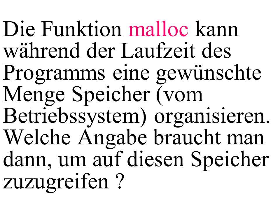 Die Funktion malloc kann während der Laufzeit des Programms eine gewünschte Menge Speicher (vom Betriebssystem) organisieren.