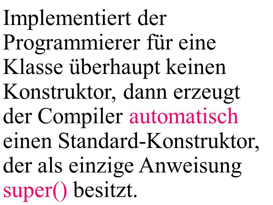Implementiert der Programmierer für eine Klasse überhaupt keinen Konstruktor, dann erzeugt der Compiler automatisch einen Standard-Konstruktor, der als einzige Anweisung super() besitzt.