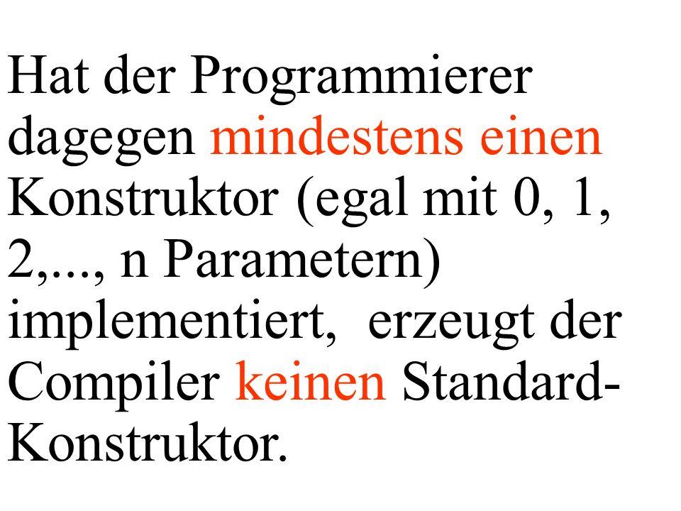 Hat der Programmierer dagegen mindestens einen Konstruktor (egal mit 0, 1, 2,..., n Parametern) implementiert, erzeugt der Compiler keinen Standard-Konstruktor.