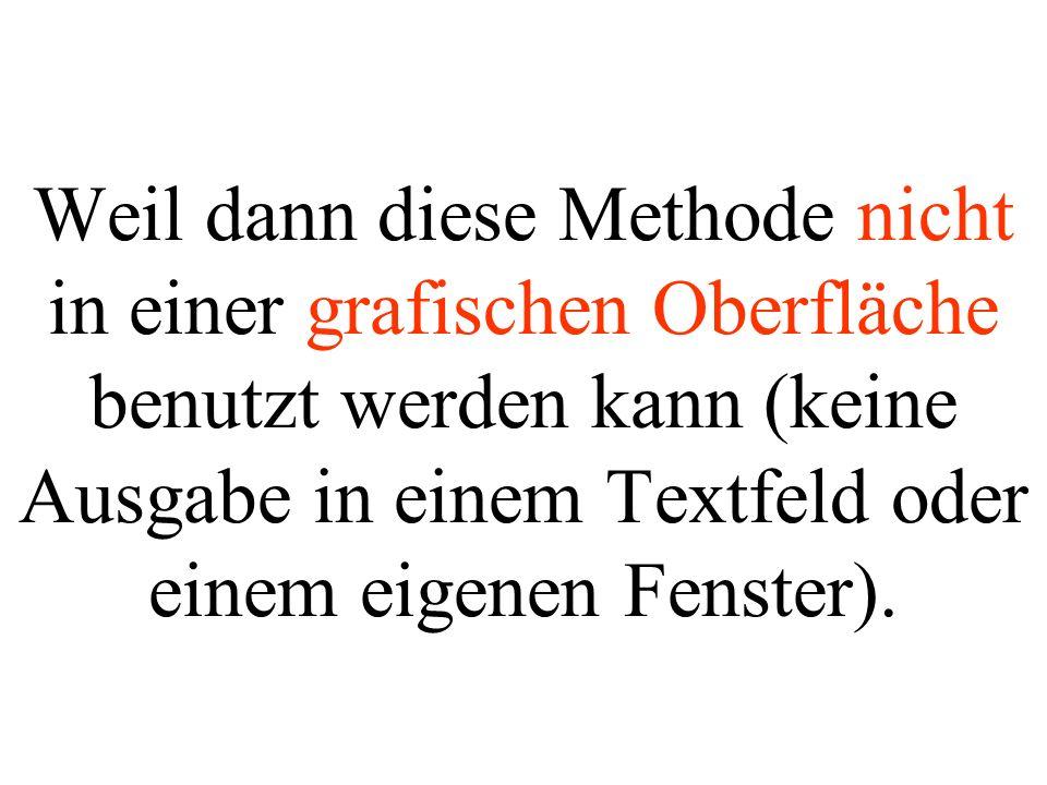 Weil dann diese Methode nicht in einer grafischen Oberfläche benutzt werden kann (keine Ausgabe in einem Textfeld oder einem eigenen Fenster).