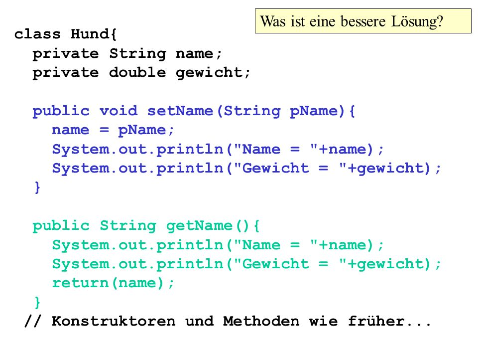 class Hund{ private String name; private double gewicht; public void setName(String pName){ name = pName; System.out.println( Name = +name); System.out.println( Gewicht = +gewicht); } public String getName(){ System.out.println( Name = +name); System.out.println( Gewicht = +gewicht); return(name); } // Konstruktoren und Methoden wie früher...