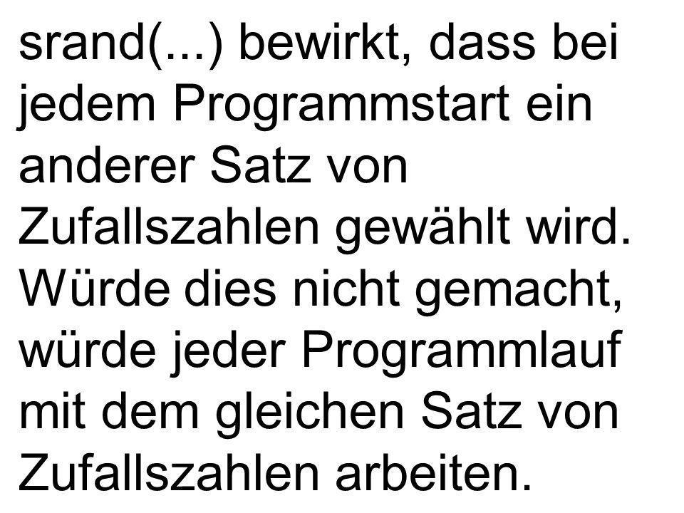 srand(...) bewirkt, dass bei jedem Programmstart ein anderer Satz von Zufallszahlen gewählt wird.