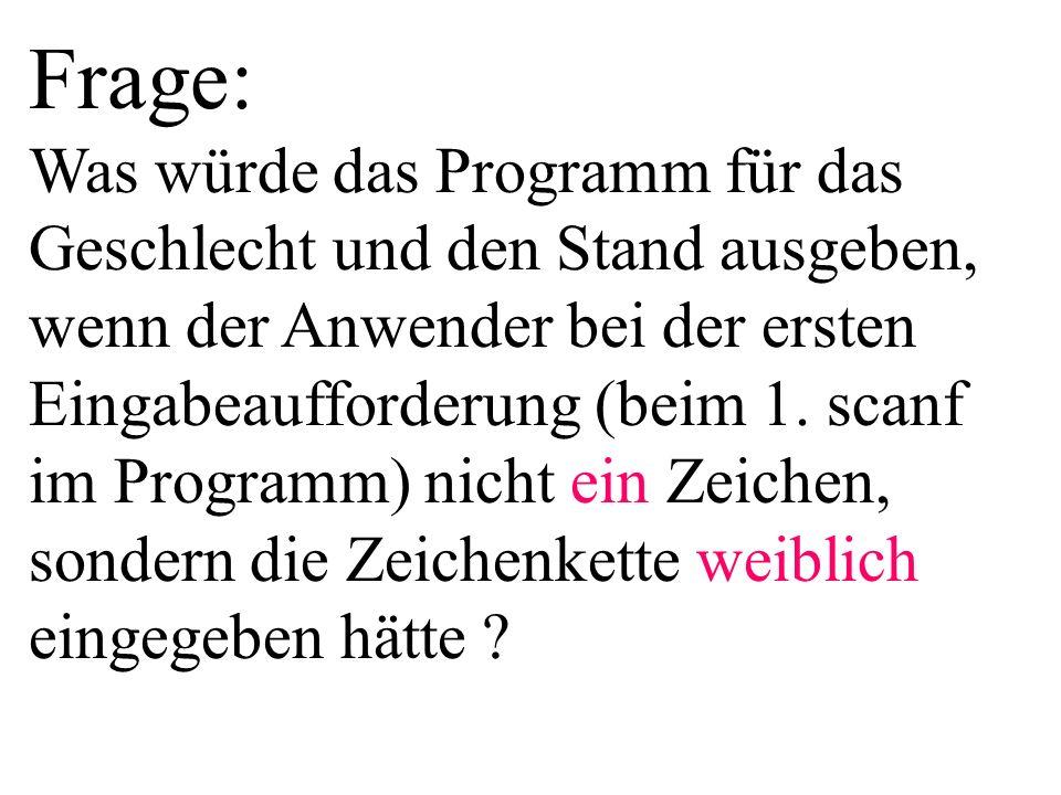 Frage: Was würde das Programm für das Geschlecht und den Stand ausgeben, wenn der Anwender bei der ersten Eingabeaufforderung (beim 1. scanf im Programm) nicht ein Zeichen, sondern die Zeichenkette weiblich eingegeben hätte
