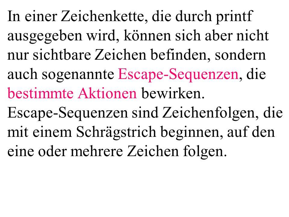 In einer Zeichenkette, die durch printf ausgegeben wird, können sich aber nicht nur sichtbare Zeichen befinden, sondern auch sogenannte Escape-Sequenzen, die bestimmte Aktionen bewirken. Escape-Sequenzen sind Zeichenfolgen, die mit einem Schrägstrich beginnen, auf den eine oder mehrere Zeichen folgen.
