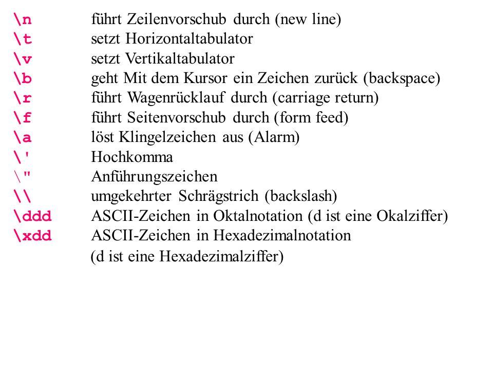 \n führt Zeilenvorschub durch (new line) \t setzt Horizontaltabulator \v setzt Vertikaltabulator \b geht Mit dem Kursor ein Zeichen zurück (backspace) \r führt Wagenrücklauf durch (carriage return) \f führt Seitenvorschub durch (form feed) \a löst Klingelzeichen aus (Alarm) \ Hochkomma \ Anführungszeichen \\ umgekehrter Schrägstrich (backslash) \ddd ASCII-Zeichen in Oktalnotation (d ist eine Okalziffer) \xdd ASCII-Zeichen in Hexadezimalnotation (d ist eine Hexadezimalziffer)