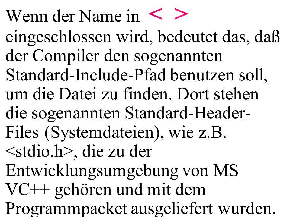 Wenn der Name in < > eingeschlossen wird, bedeutet das, daß der Compiler den sogenannten Standard-Include-Pfad benutzen soll, um die Datei zu finden. Dort stehen die sogenannten Standard-Header-Files (Systemdateien), wie z.B. <stdio.h>, die zu der Entwicklungsumgebung von MS VC++ gehören und mit dem Programmpacket ausgeliefert wurden.
