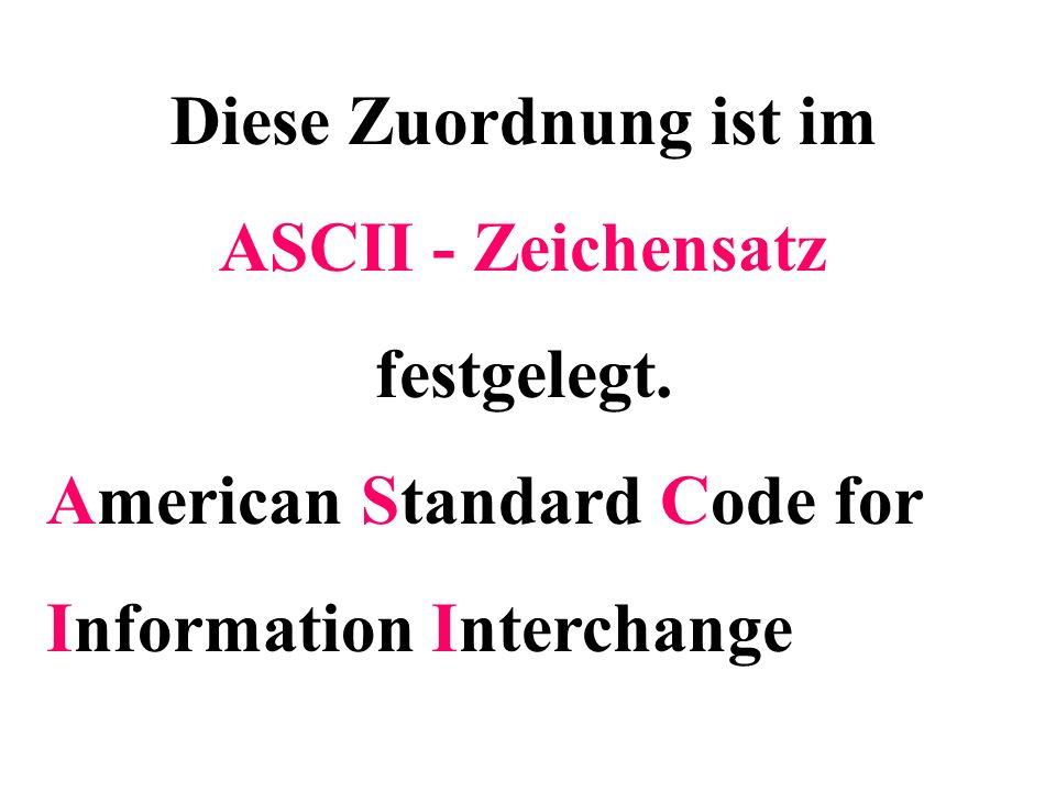 Diese Zuordnung ist im ASCII - Zeichensatz festgelegt.