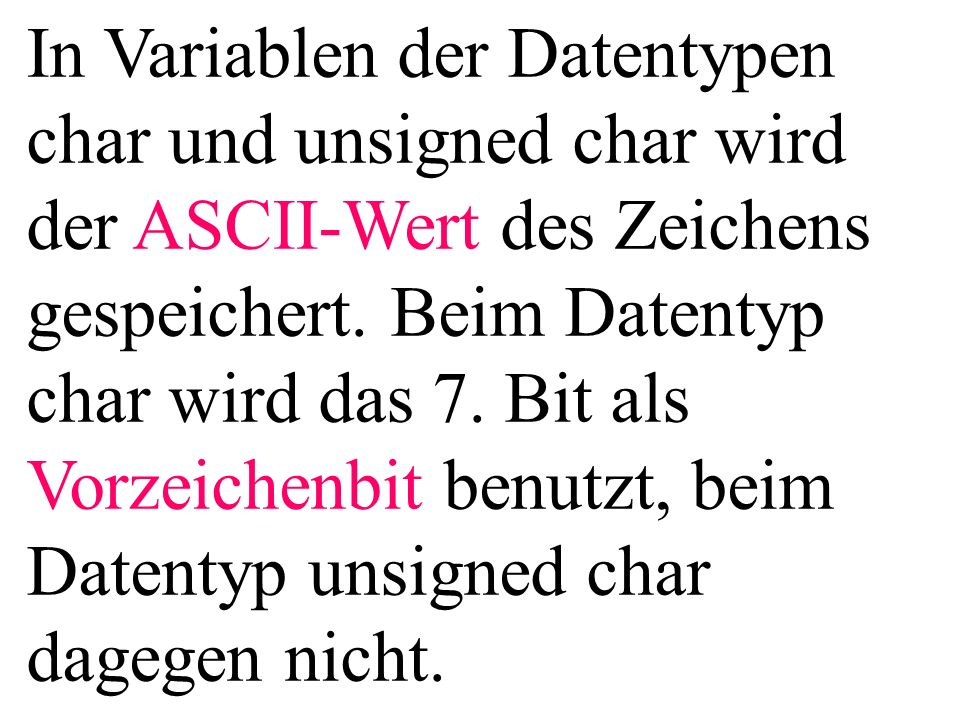 In Variablen der Datentypen char und unsigned char wird der ASCII-Wert des Zeichens gespeichert.