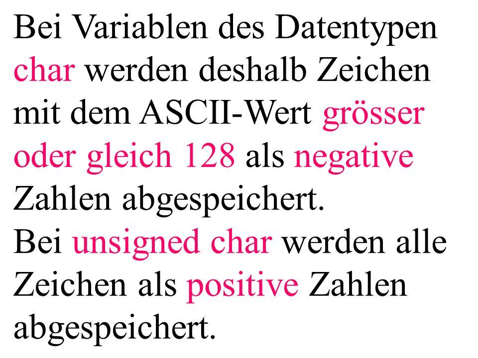 Bei Variablen des Datentypen char werden deshalb Zeichen mit dem ASCII-Wert grösser oder gleich 128 als negative Zahlen abgespeichert.