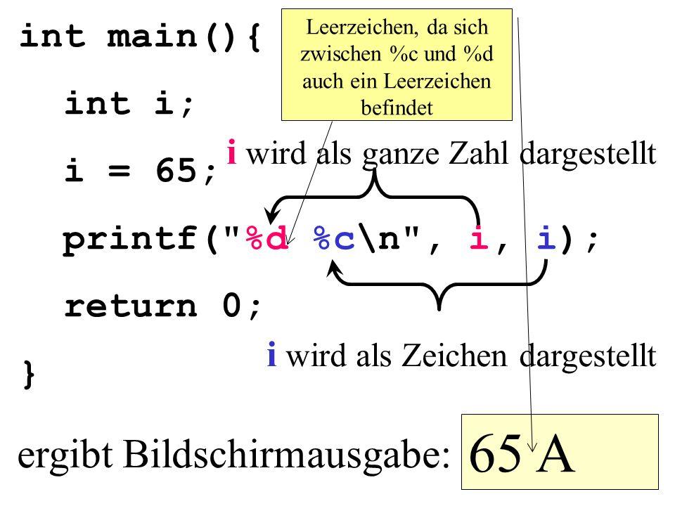 65 A ergibt Bildschirmausgabe: int main(){ int i; i = 65;