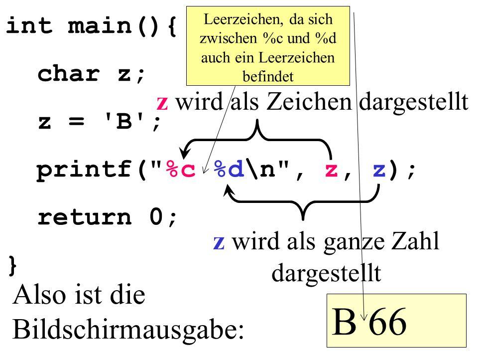 B 66 Also ist die Bildschirmausgabe: int main(){ char z; z = B ;