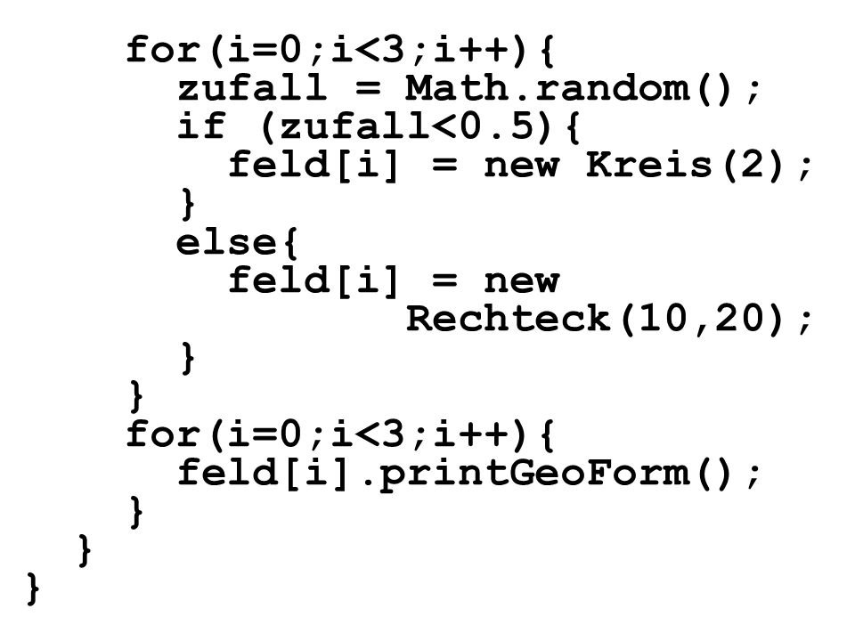 for(i=0;i<3;i++){ zufall = Math.random(); if (zufall<0.5){ feld[i] = new Kreis(2); } else{ feld[i] = new.