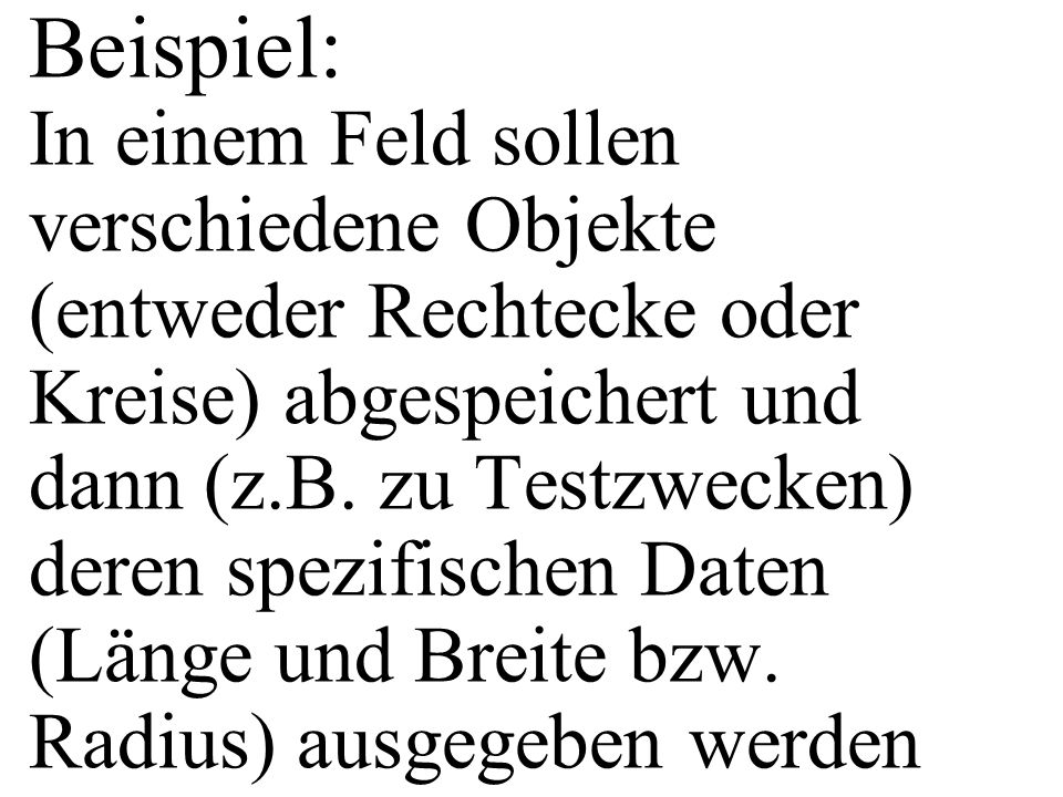 Beispiel: In einem Feld sollen verschiedene Objekte (entweder Rechtecke oder Kreise) abgespeichert und dann (z.B.