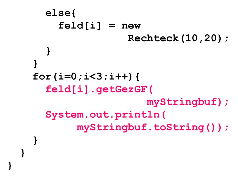 else{ feld[i] = new. Rechteck(10,20); } for(i=0;i<3;i++){ feld[i].getGezGF( myStringbuf); System.out.println(