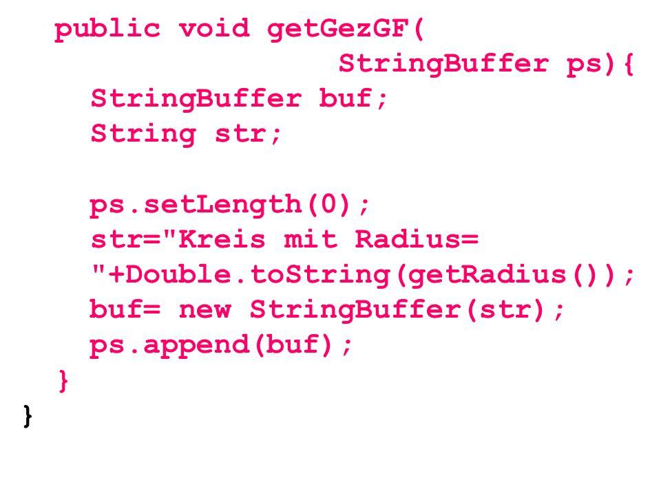 public void getGezGF( StringBuffer ps){ StringBuffer buf; String str; ps.setLength(0); str= Kreis mit Radius=