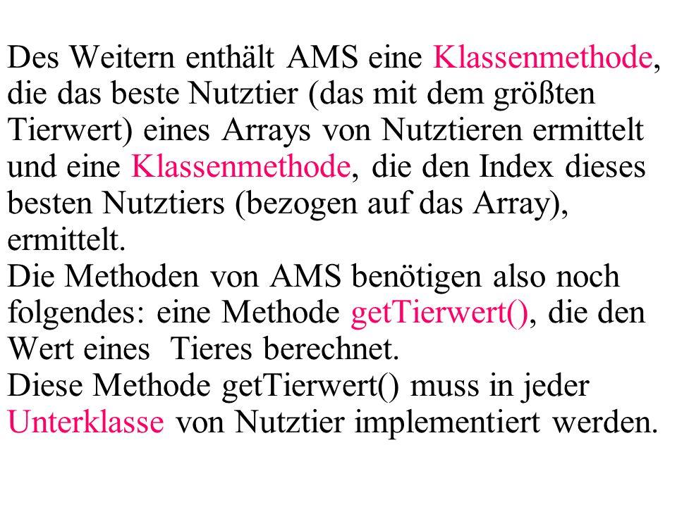 Des Weitern enthält AMS eine Klassenmethode, die das beste Nutztier (das mit dem größten Tierwert) eines Arrays von Nutztieren ermittelt und eine Klassenmethode, die den Index dieses besten Nutztiers (bezogen auf das Array), ermittelt.