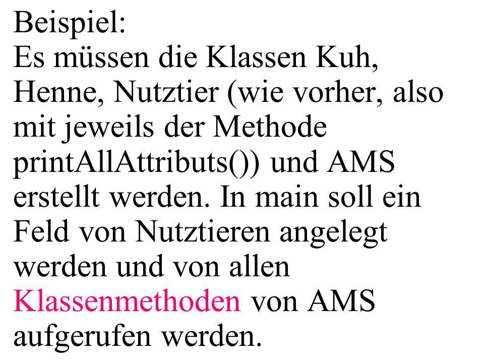 Beispiel: Es müssen die Klassen Kuh, Henne, Nutztier (wie vorher, also mit jeweils der Methode printAllAttributs()) und AMS erstellt werden.