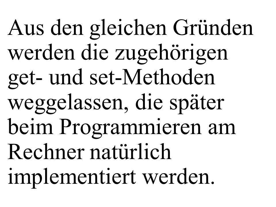Aus den gleichen Gründen werden die zugehörigen get- und set-Methoden weggelassen, die später beim Programmieren am Rechner natürlich implementiert werden.