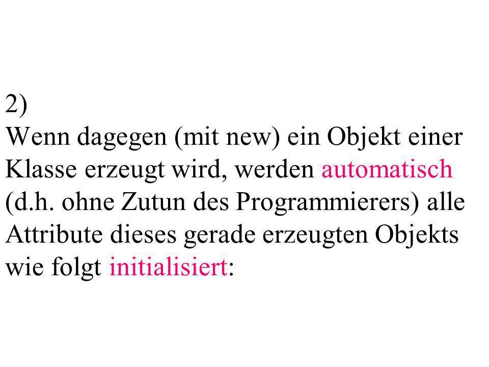 2) Wenn dagegen (mit new) ein Objekt einer Klasse erzeugt wird, werden automatisch (d.h.