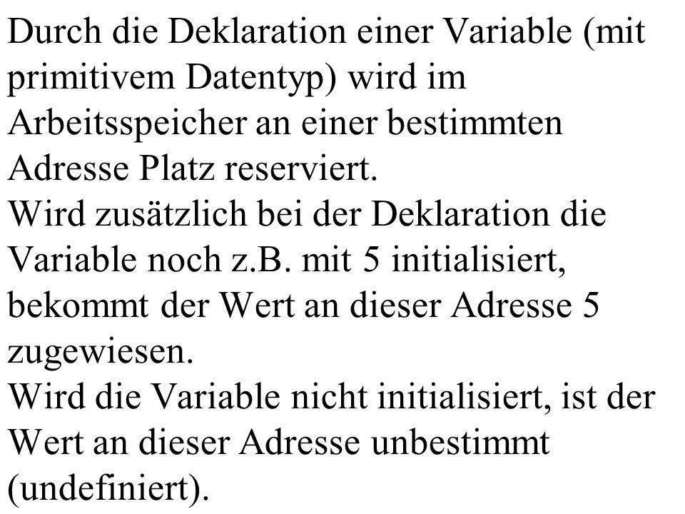 Durch die Deklaration einer Variable (mit primitivem Datentyp) wird im Arbeitsspeicher an einer bestimmten Adresse Platz reserviert.
