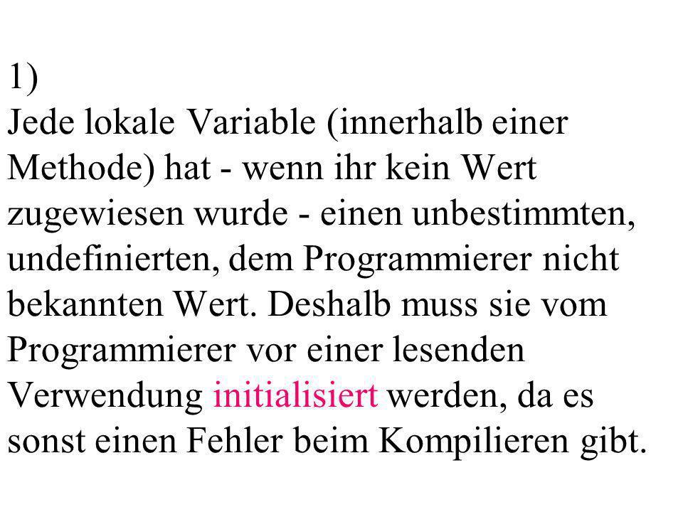 1) Jede lokale Variable (innerhalb einer Methode) hat - wenn ihr kein Wert zugewiesen wurde - einen unbestimmten, undefinierten, dem Programmierer nicht bekannten Wert.