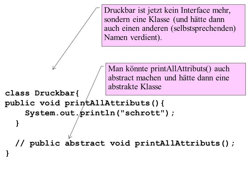 class Druckbar{public void printAllAttributs(){ System.out.println( schrott ); } // public abstract void printAllAttributs();