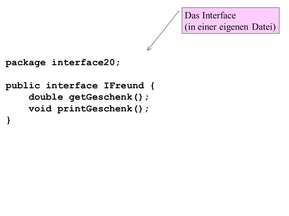 package interface20;public interface IFreund { double getGeschenk(); void printGeschenk(); } Das Interface (in einer eigenen Datei)