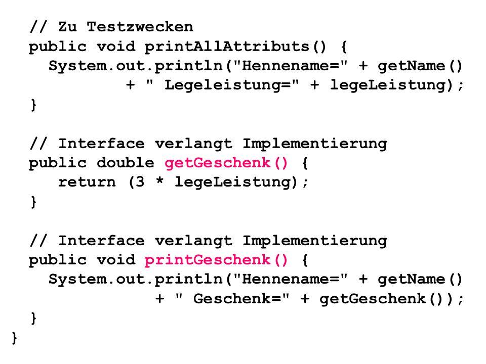 // Zu Testzweckenpublic void printAllAttributs() { System.out.println( Hennename= + getName() + Legeleistung= + legeLeistung);