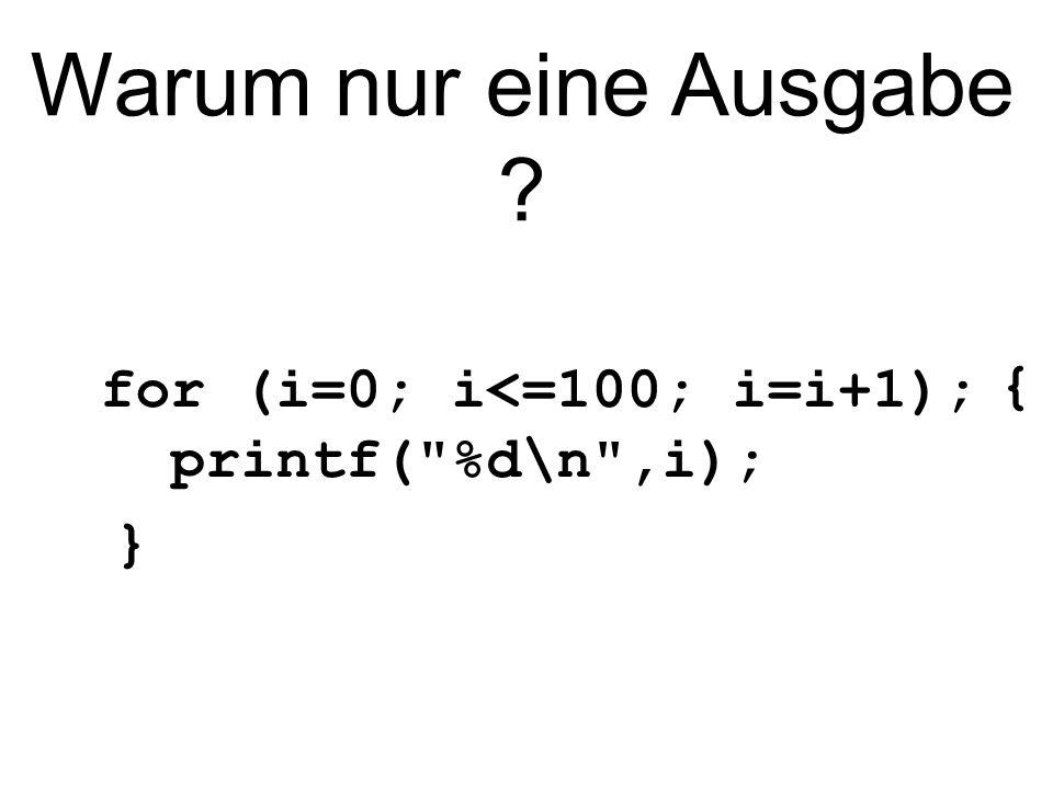 Warum nur eine Ausgabe for (i=0; i<=100; i=i+1); {