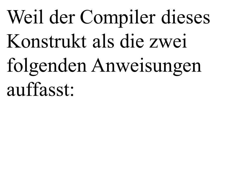 Weil der Compiler dieses Konstrukt als die zwei folgenden Anweisungen auffasst: