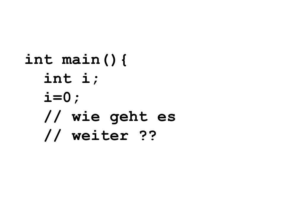 int main(){ int i; i=0; // wie geht es // weiter