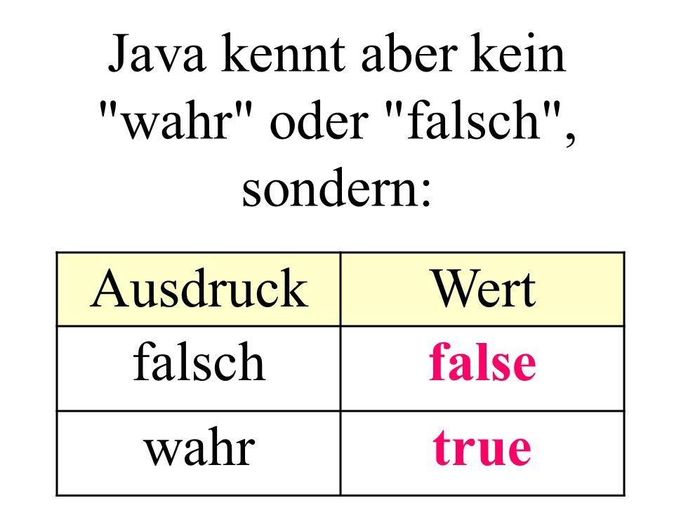 Java kennt aber kein wahr oder falsch , sondern: