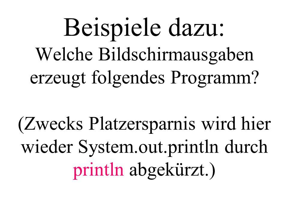 Beispiele dazu: Welche Bildschirmausgaben erzeugt folgendes Programm