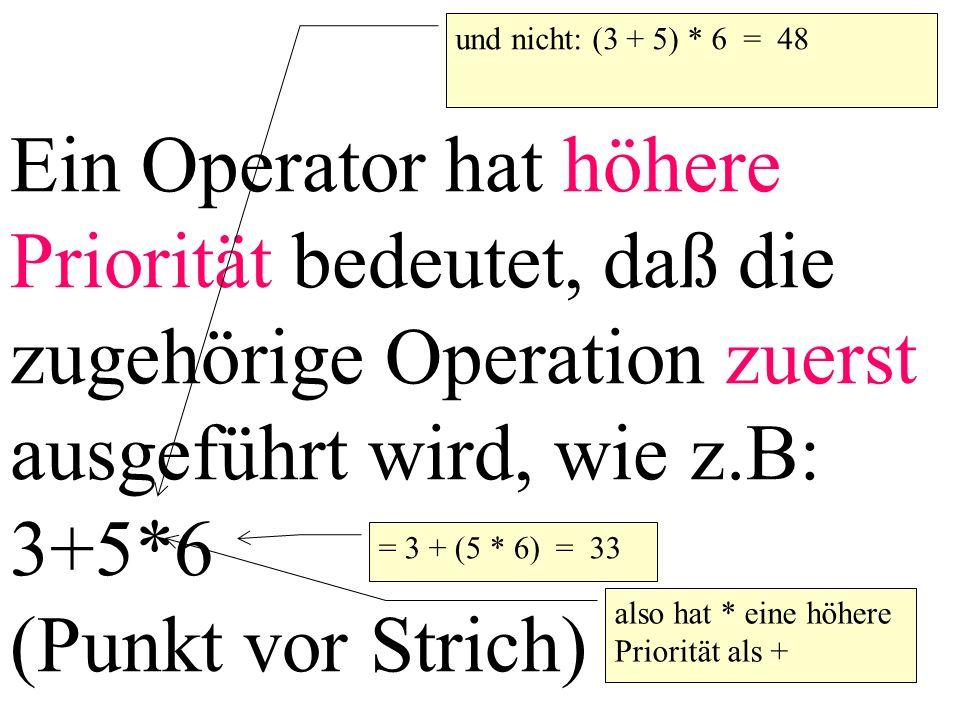 Ein Operator hat höhere Priorität bedeutet, daß die zugehörige Operation zuerst ausgeführt wird, wie z.B: 3+5*6 (Punkt vor Strich)