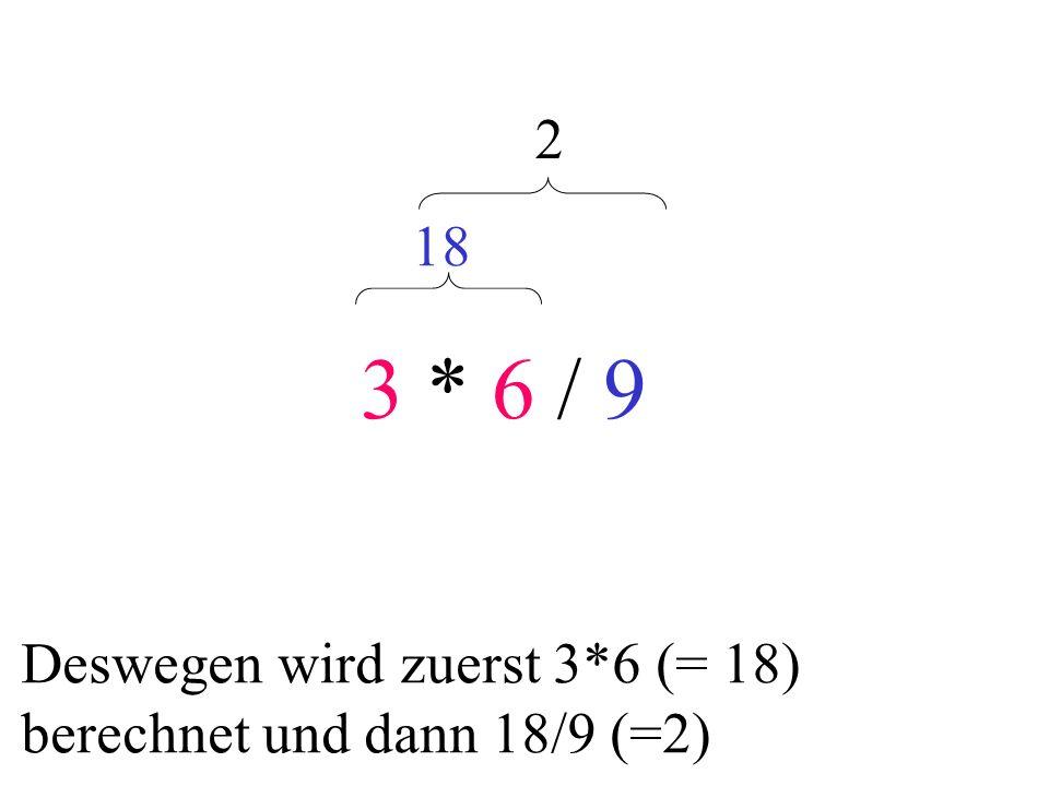 3 * 6 / 9 2 18 Deswegen wird zuerst 3*6 (= 18) berechnet und dann 18/9 (=2)