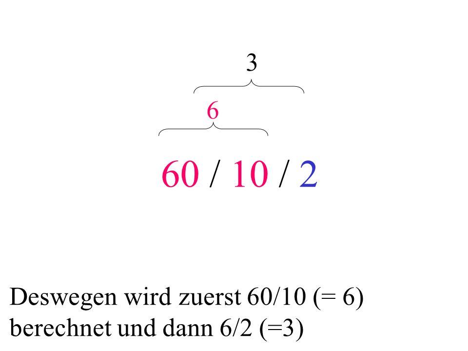 60 / 10 / 2 3 6 Deswegen wird zuerst 60/10 (= 6) berechnet und dann 6/2 (=3)