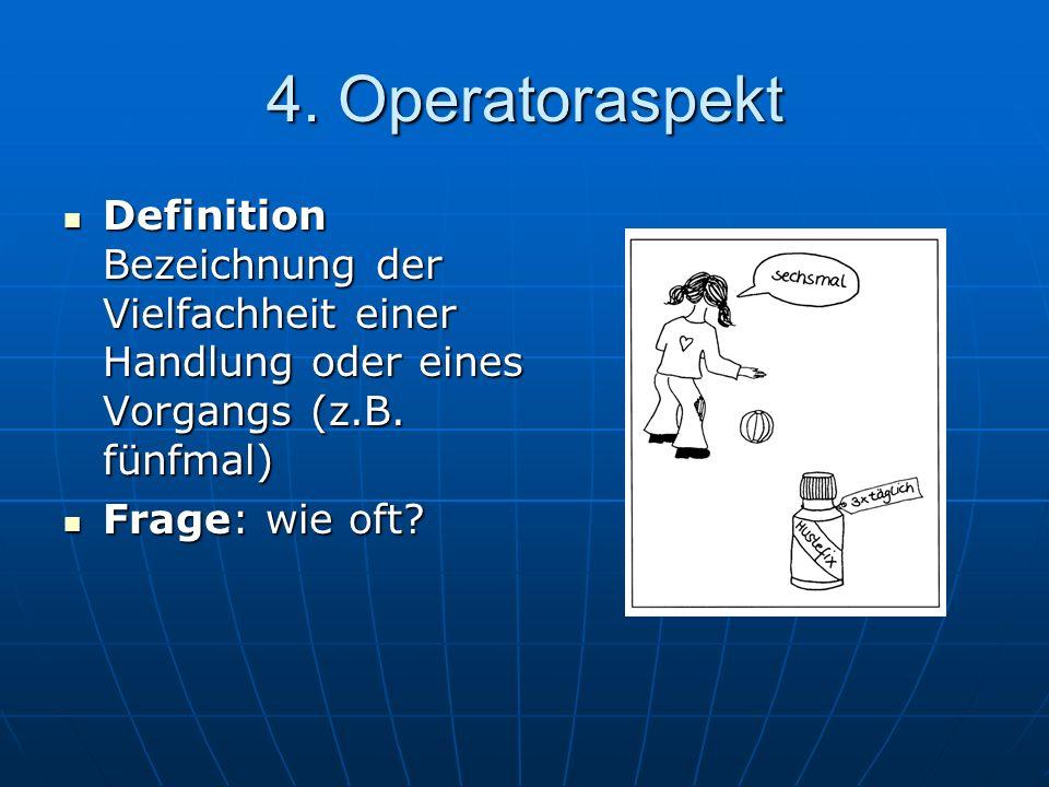 4. Operatoraspekt Definition Bezeichnung der Vielfachheit einer Handlung oder eines Vorgangs (z.B. fünfmal)