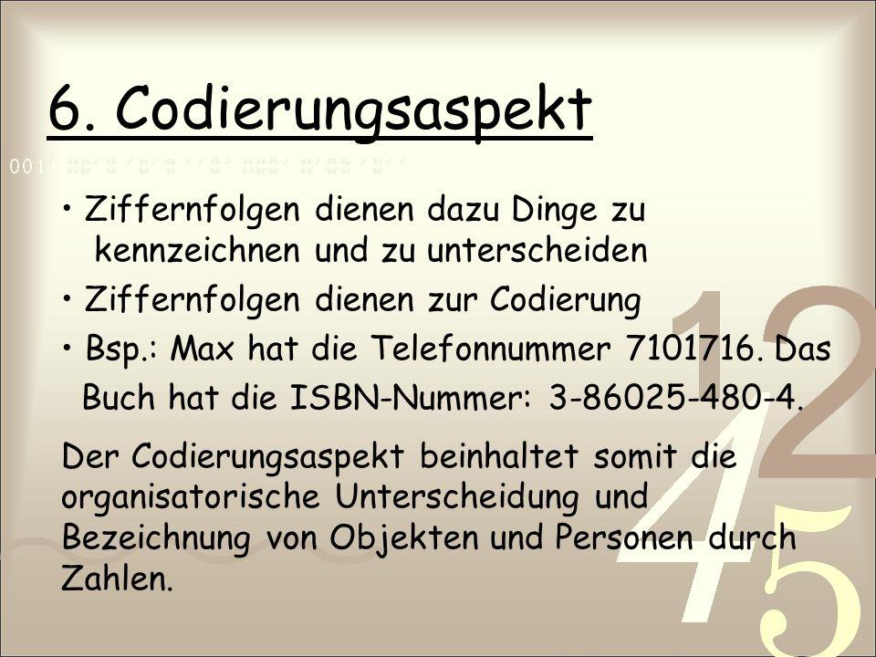6. Codierungsaspekt • Ziffernfolgen dienen dazu Dinge zu kennzeichnen und zu unterscheiden. • Ziffernfolgen dienen zur Codierung.