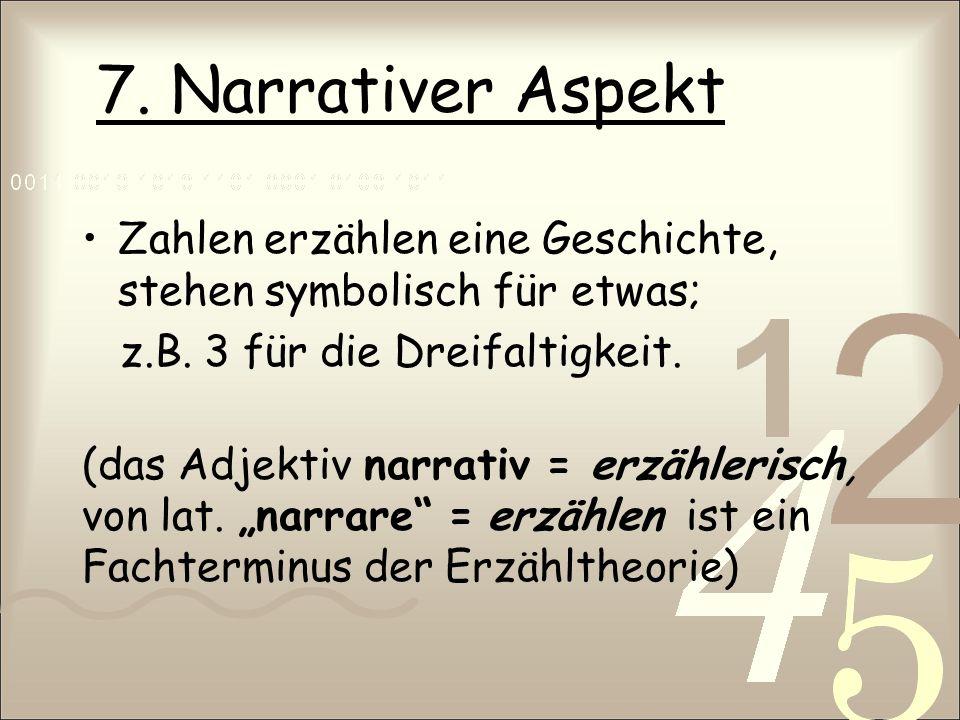 7. Narrativer Aspekt Zahlen erzählen eine Geschichte, stehen symbolisch für etwas; z.B. 3 für die Dreifaltigkeit.
