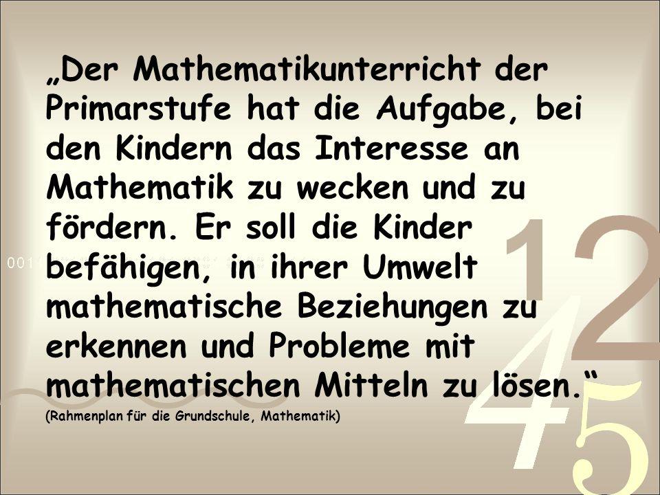 """""""Der Mathematikunterricht der Primarstufe hat die Aufgabe, bei den Kindern das Interesse an Mathematik zu wecken und zu fördern. Er soll die Kinder befähigen, in ihrer Umwelt mathematische Beziehungen zu erkennen und Probleme mit mathematischen Mitteln zu lösen."""