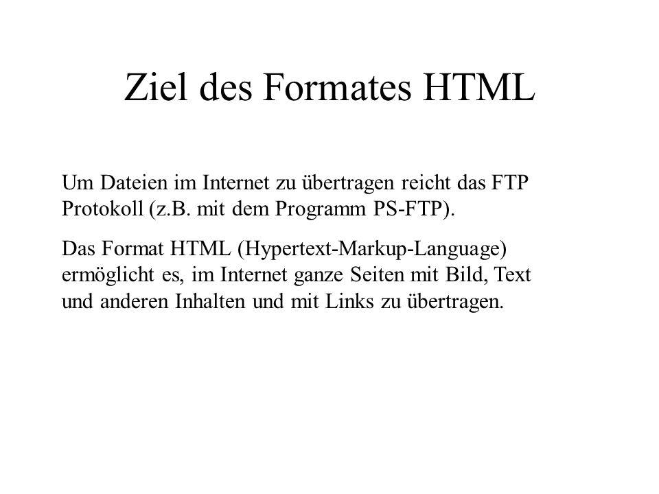 Ziel des Formates HTML Um Dateien im Internet zu übertragen reicht das FTP Protokoll (z.B. mit dem Programm PS-FTP).