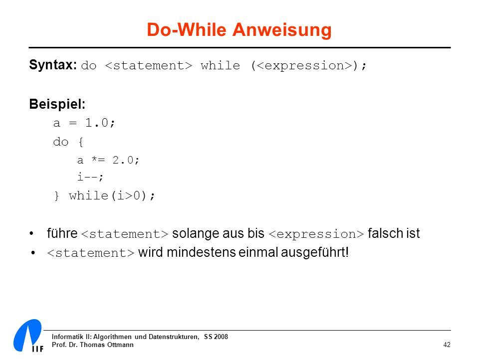 Do-While Anweisung Syntax: do <statement> while (<expression>); Beispiel: a = 1.0; do { a *= 2.0;