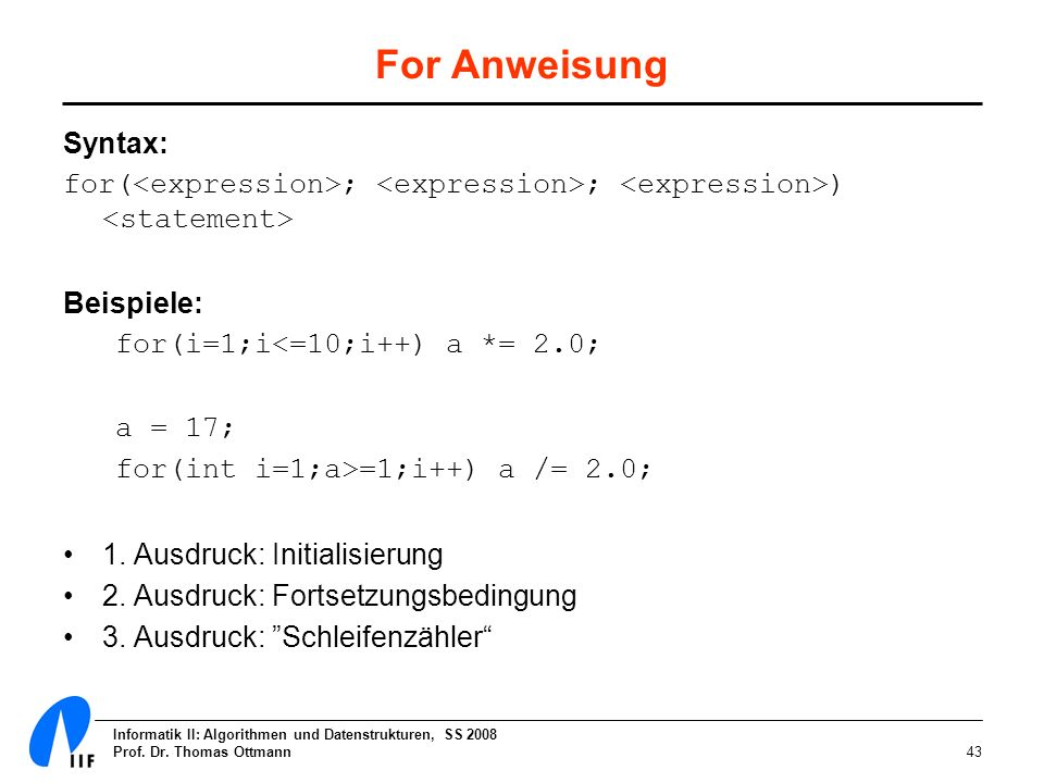 For Anweisung Syntax: for(<expression>; <expression>; <expression>) <statement> Beispiele: for(i=1;i<=10;i++) a *= 2.0;