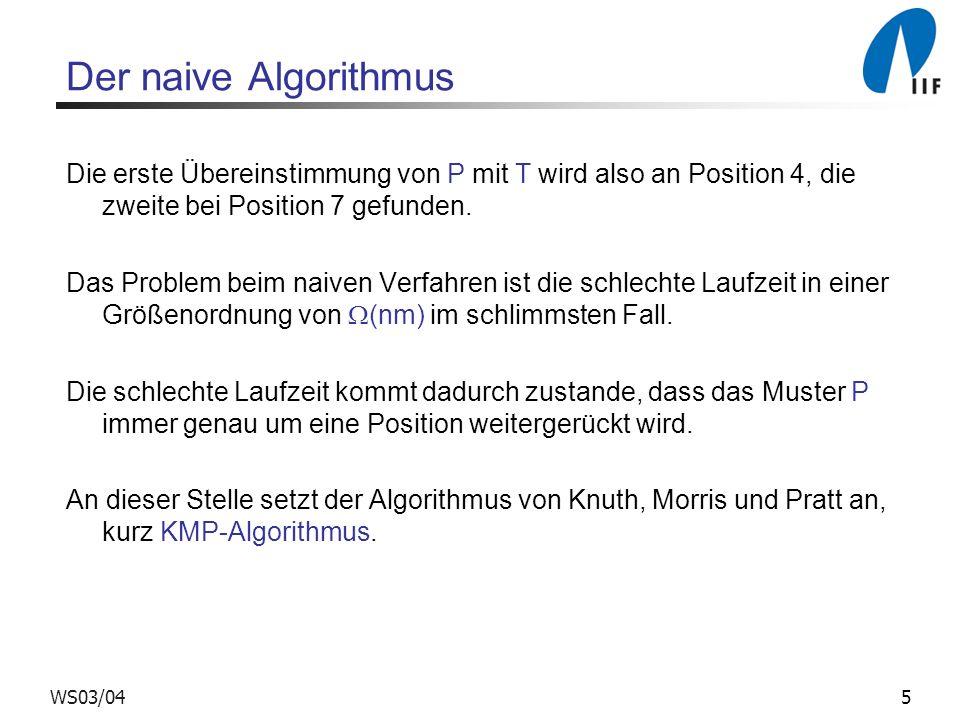 Der naive Algorithmus Die erste Übereinstimmung von P mit T wird also an Position 4, die zweite bei Position 7 gefunden.