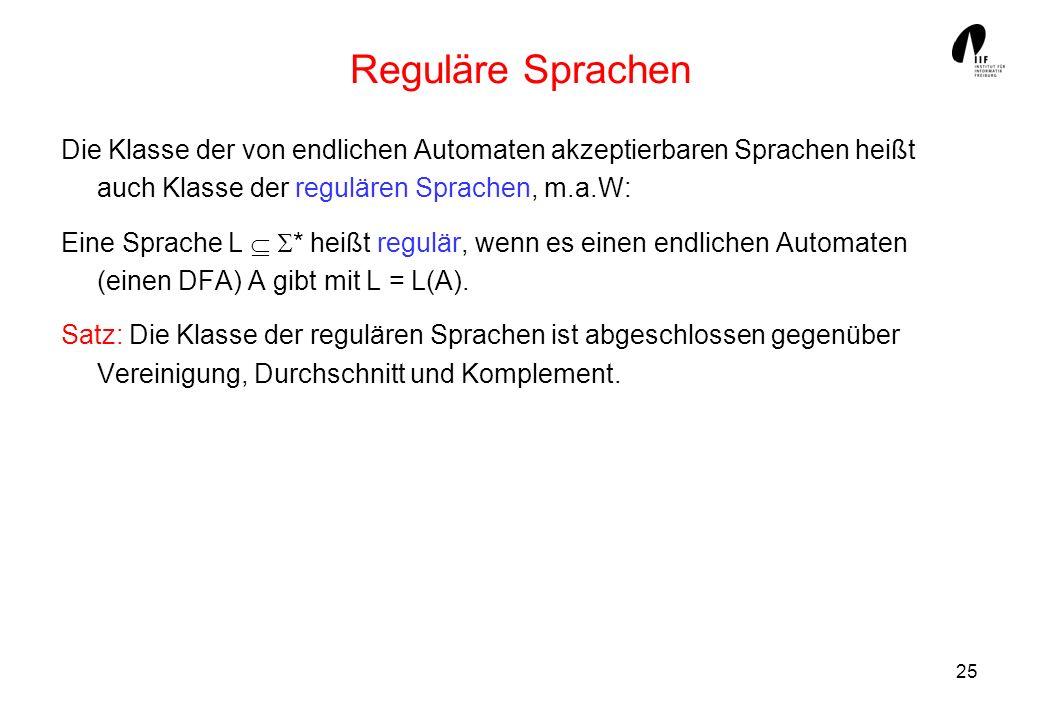 Reguläre Sprachen Die Klasse der von endlichen Automaten akzeptierbaren Sprachen heißt auch Klasse der regulären Sprachen, m.a.W: