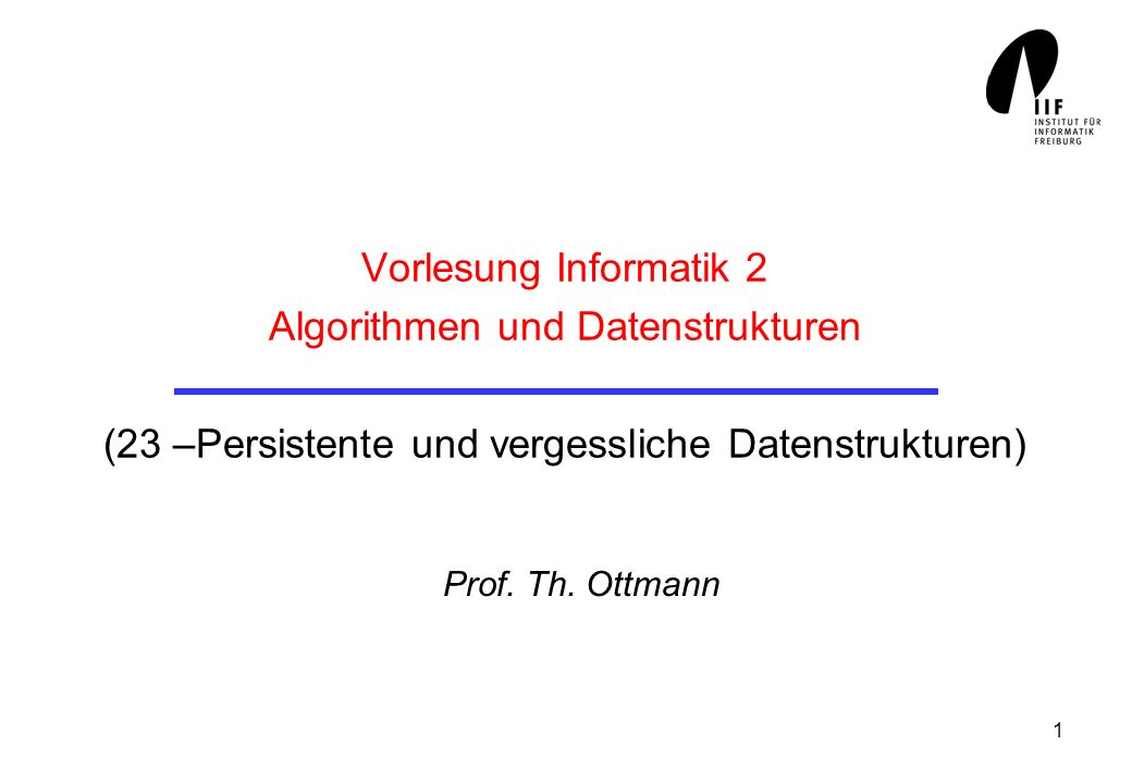 Vorlesung Informatik 2 Algorithmen und Datenstrukturen (23 –Persistente und vergessliche Datenstrukturen)