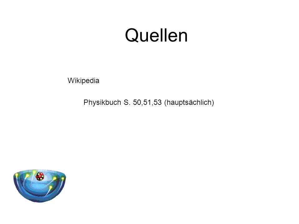 Quellen Wikipedia Physikbuch S. 50,51,53 (hauptsächlich)