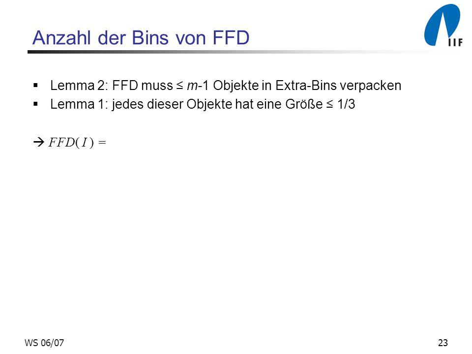 Anzahl der Bins von FFD Lemma 2: FFD muss ≤ m-1 Objekte in Extra-Bins verpacken. Lemma 1: jedes dieser Objekte hat eine Größe ≤ 1/3.