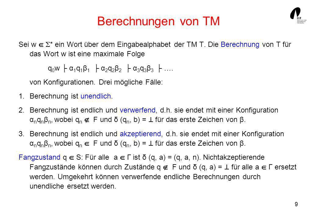 Berechnungen von TM Sei w  * ein Wort über dem Eingabealphabet der TM T. Die Berechnung von T für das Wort w ist eine maximale Folge.