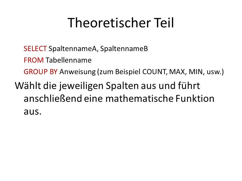 Theoretischer Teil SELECT SpaltennameA, SpaltennameB. FROM Tabellenname. GROUP BY Anweisung (zum Beispiel COUNT, MAX, MIN, usw.)